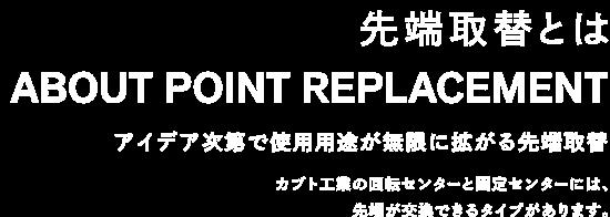 ABOUT POINT REPLACEMENT アイデア次第で使用用途が無限に拡がる先端取替 カブト工業の回転センターと固定センターには、先端が交換できるタイプがあります。